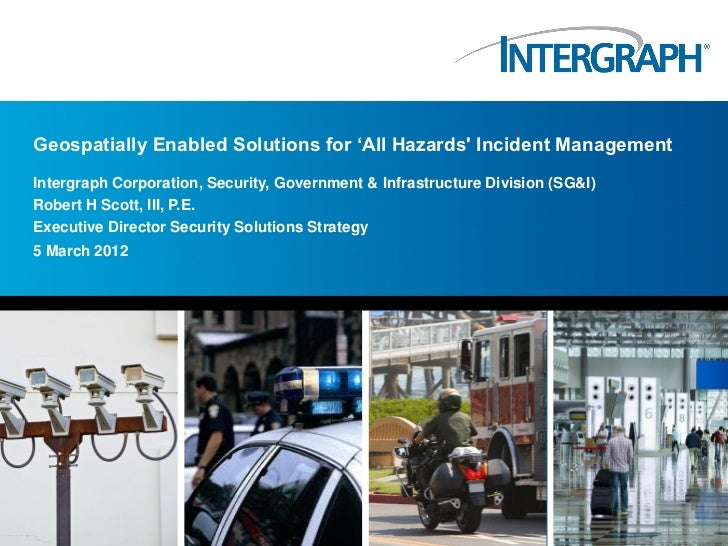 """Geospatially Enabled Solutions for """"All Hazards Incident ManagementIntergraph Corporation, Security, Government & Infrastr..."""