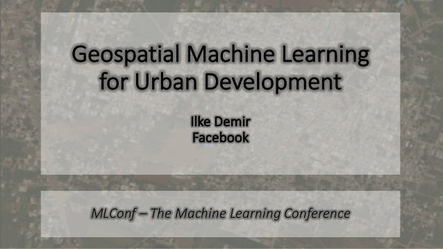 Geospatial Machine Learning for Urban Development Ilke Demir Facebook MLConf – The Machine Learning Conference