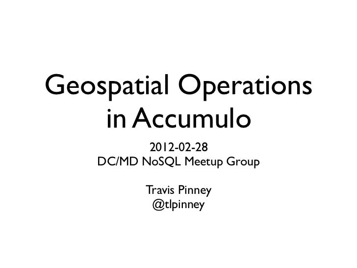 Geospatial Operations    in Accumulo           2012-02-28    DC/MD NoSQL Meetup Group           Travis Pinney            @...