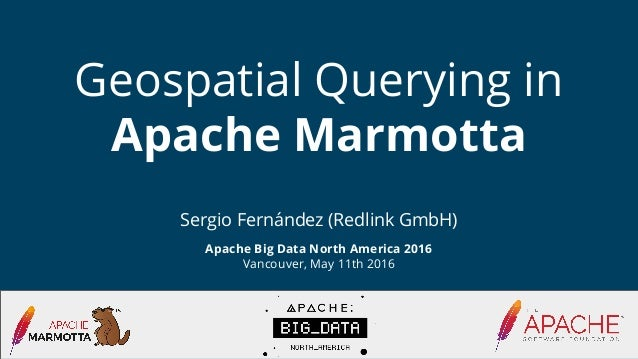 Sergio Fernández (Redlink GmbH) Apache Big Data North America 2016 Vancouver, May 11th 2016 Geospatial Querying in Apache ...
