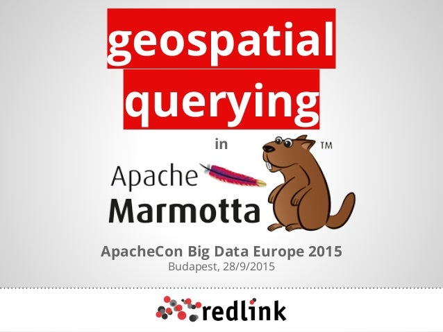 geospatial querying in ApacheCon Big Data Europe 2015 Budapest, 28/9/2015