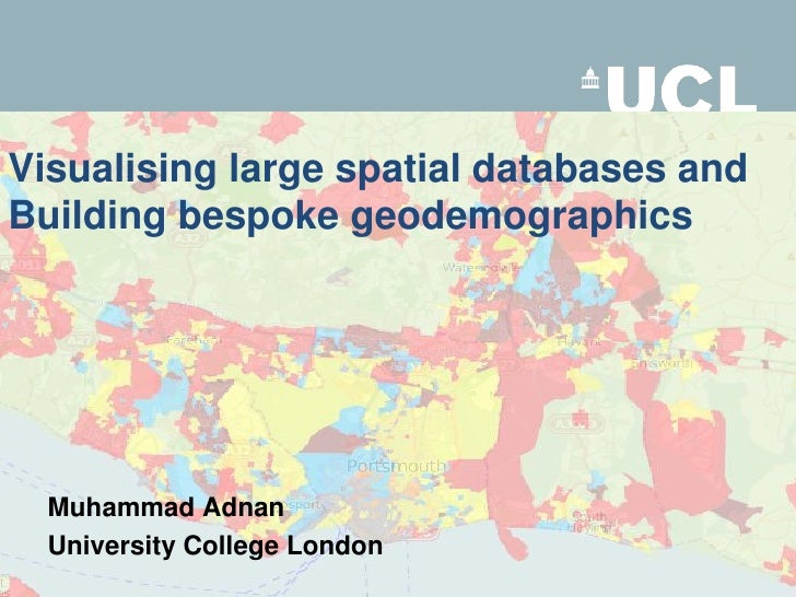 Visualising large spatial databases and Building bespoke geodemographics<br />Muhammad Adnan<br />University College Londo...