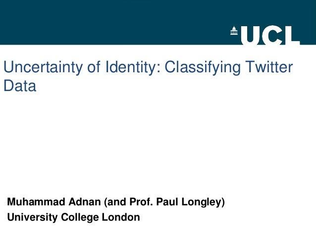Uncertainty of Identity: Classifying TwitterDataMuhammad Adnan (and Prof. Paul Longley)University College London