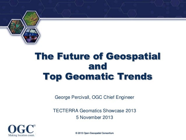 ®  The Future of Geospatial and Top Geomatic Trends George Percivall, OGC Chief Engineer  TECTERRA Geomatics Showcase 2013...