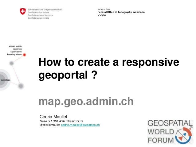 armasuisse Federal Office of Topography swisstopo COSIG How to create a responsive geoportal ? map.geo.admin.ch Cédric Mou...