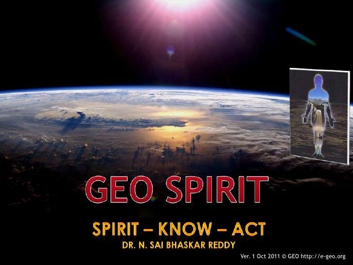 GEO SPIRIT<br />SPIRIT – KNOW – ACT<br />Dr. N. SaiBhaskar Reddy<br />Ver. 1 Oct 2011 © GEO http://e-geo.org<br />