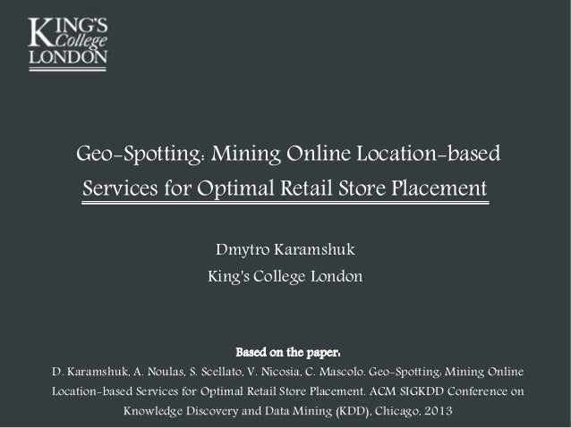 Geo-Spotting: Mining Online Location-based Services for Optimal Retail Store Placement Dmytro Karamshuk King's College Lon...