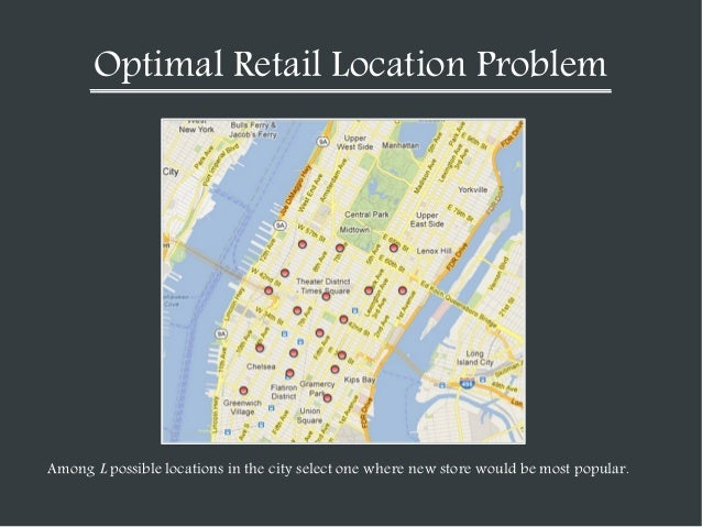 Optimal Retail Location Problem  Among L possible locations in the city select one where new store would be most popular.