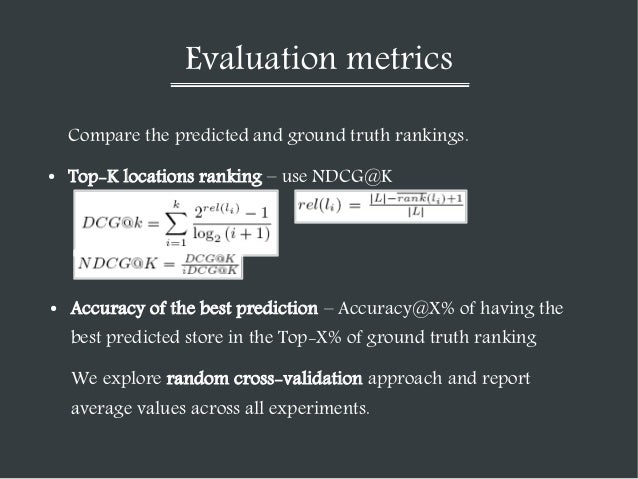 Evaluation metrics Compare the predicted and ground truth rankings. ●  Top-K locations ranking – use NDCG@K  ●  Accuracy o...