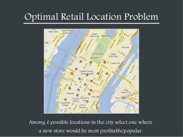 Optimal Retail Location Problem  Among L possible locations in the city select one where a new store would be most profita...