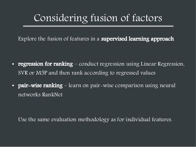 Considering fusion of factors Explore the fusion of features in a supervised learning approach  ●  regression for ranking ...