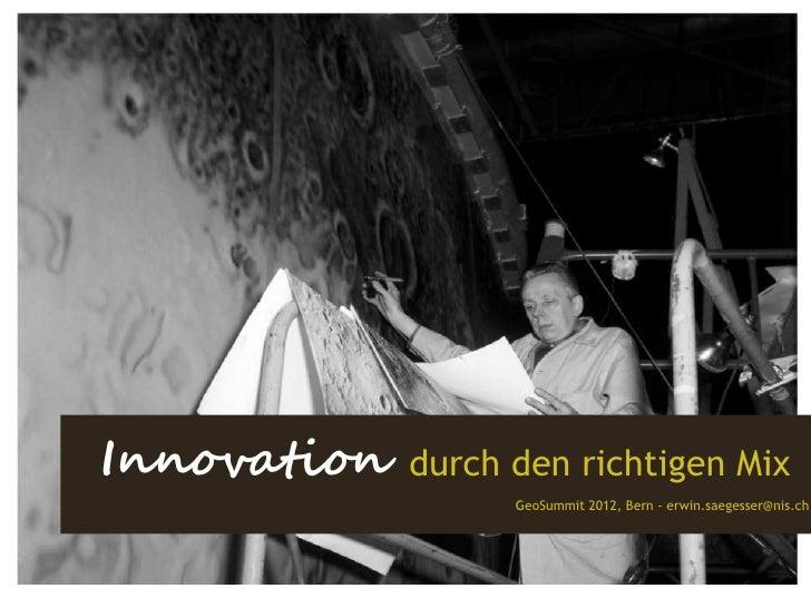 Innovation   durch den richtigen Mix                   GeoSummit 2012, Bern - erwin.saegesser@nis.ch