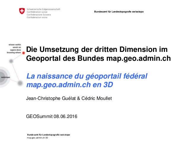 Bundesamt für Landestopografie swisstopo map.geo.admin.ch 3D Bundesamt für Landestopografie swisstopo Die Umsetzung der dr...