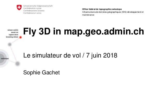 Fly 3D in map.geo.admin.ch Le simulateur de vol / 7 juin 2018 Sophie Gachet Office fédéral de topographie swisstopo Infras...