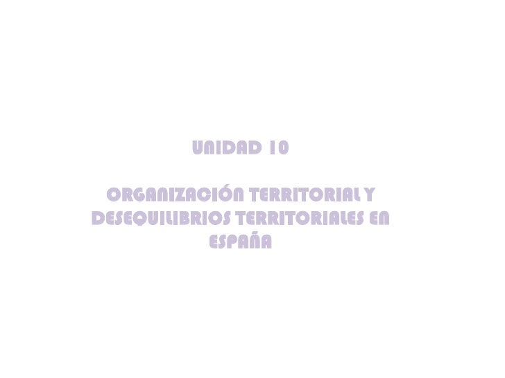 UNIDAD 10 ORGANIZACIÓN TERRITORIAL YDESEQUILIBRIOS TERRITORIALES EN            ESPAÑA