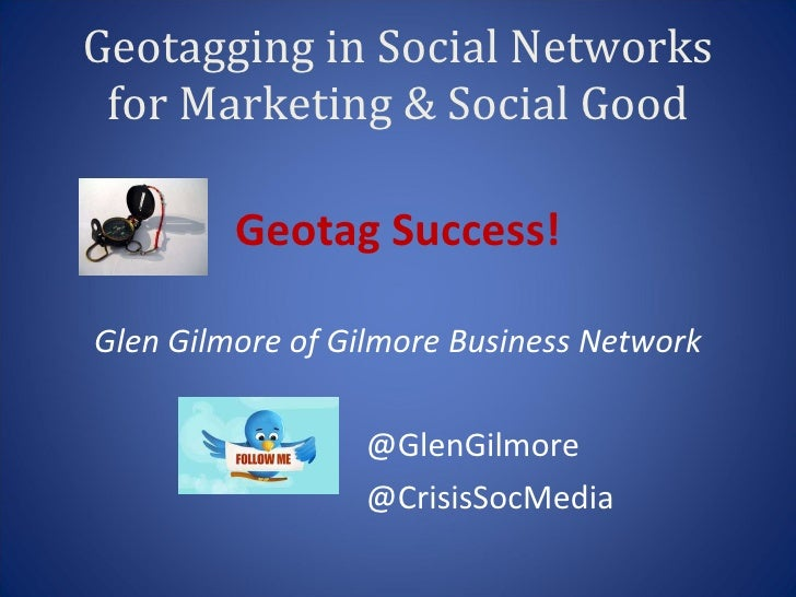 Geotagging in Social Networks for Marketing & Social Good <ul><li>Geotag Success! </li></ul><ul><li>Glen Gilmore of Gilmor...