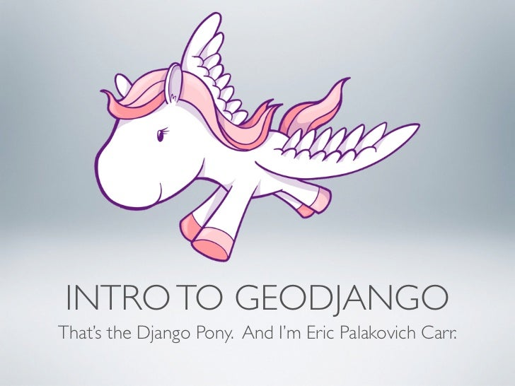 INTRO TO GEODJANGOThat's the Django Pony. And I'm Eric Palakovich Carr.