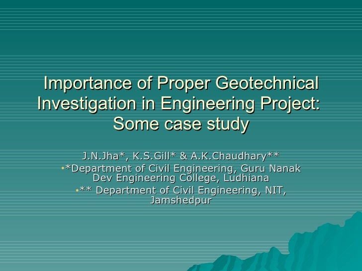 Importance of Proper Geotechnical Investigation in Engineering Project:  Some case study <ul><li>J.N.Jha*, K.S.Gill* & A.K...