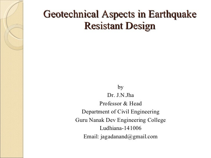 Geotechnical Aspects in Earthquake Resistant Design <ul><li>by </li></ul><ul><li>Dr. J.N.Jha </li></ul><ul><li>Professor &...