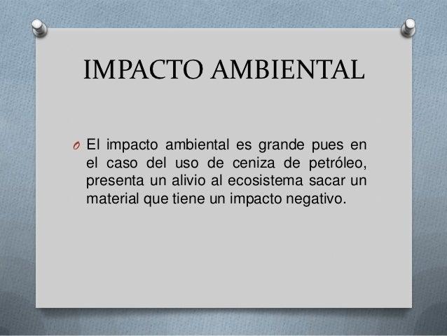 IMPACTO AMBIENTALO El impacto ambiental es grande pues en el caso del uso de ceniza de petróleo, presenta un alivio al eco...