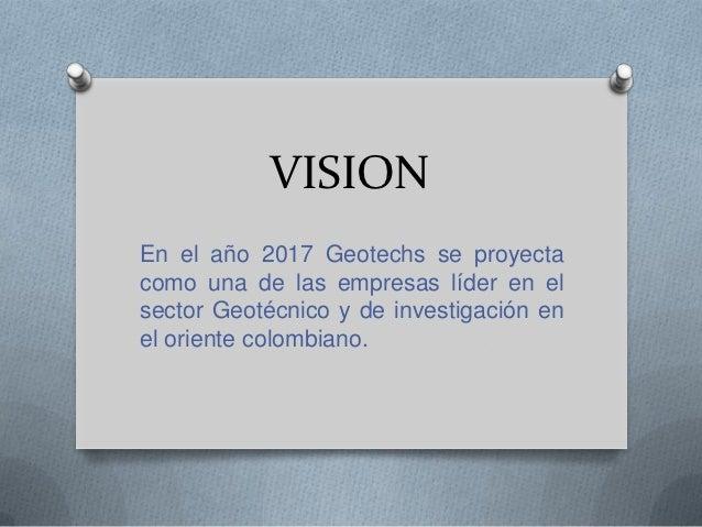 VISIONEn el año 2017 Geotechs se proyectacomo una de las empresas líder en elsector Geotécnico y de investigación enel ori...