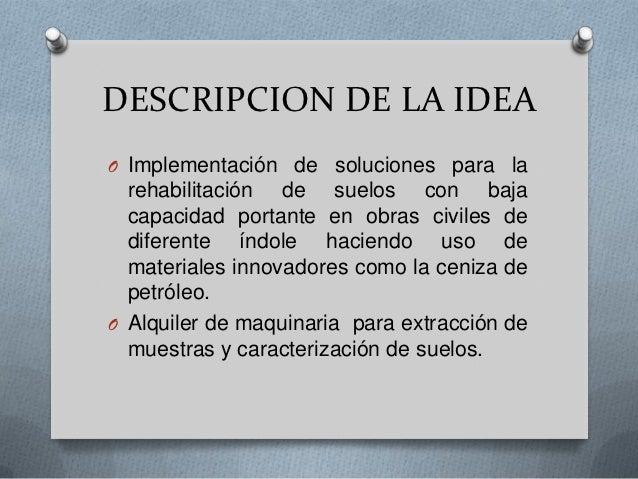 DESCRIPCION DE LA IDEAO Implementación de soluciones para la  rehabilitación de suelos con baja  capacidad portante en obr...