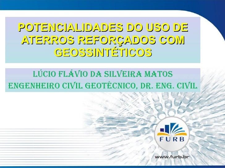 POTENCIALIDADES DO USO DE ATERROS REFORÇADOS COM GEOSSINTÉTICOS LÚCIO FLÁVIO DA SILVEIRA MATOS Engenheiro Civil Geotécnico...