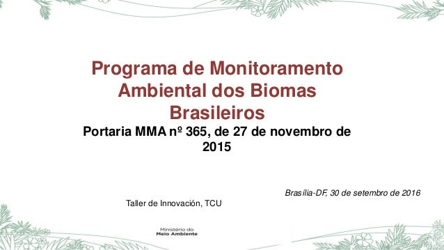 Programa de Monitoramento Ambiental dos Biomas Brasileiros Portaria MMA nº 365, de 27 de novembro de 2015 Brasília-DF, 30 ...