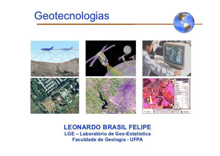 Geotecnologias     LEONARDO BRASIL FELIPE     LGE – Laboratório de Geo-Estatística       Faculdade de Geologia - UFPA