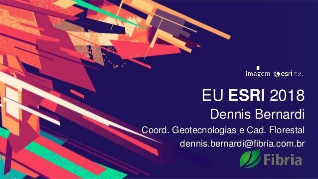EU ESRI 2018 Dennis Bernardi Coord. Geotecnologias e Cad. Florestal dennis.bernardi@fibria.com.br