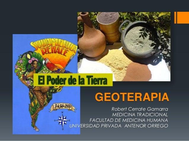 GEOTERAPIARobert Cerrate GamarraMEDICINA TRADICIONALFACULTAD DE MEDICINA HUMANAUNIVERSIDAD PRIVADA ANTENOR ORREGO