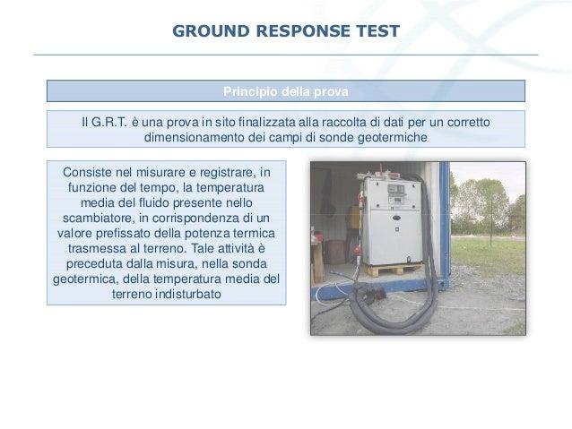 GROUND RESPONSE TEST Principio della prova Il G.R.T. è una prova in sito finalizzata alla raccolta di dati per un corretto...