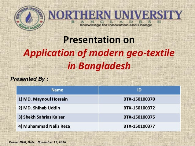 Presentation on Application of modern geo-textile in Bangladesh Presented By : Venue: NUB, Date : November 17, 2016 Name I...