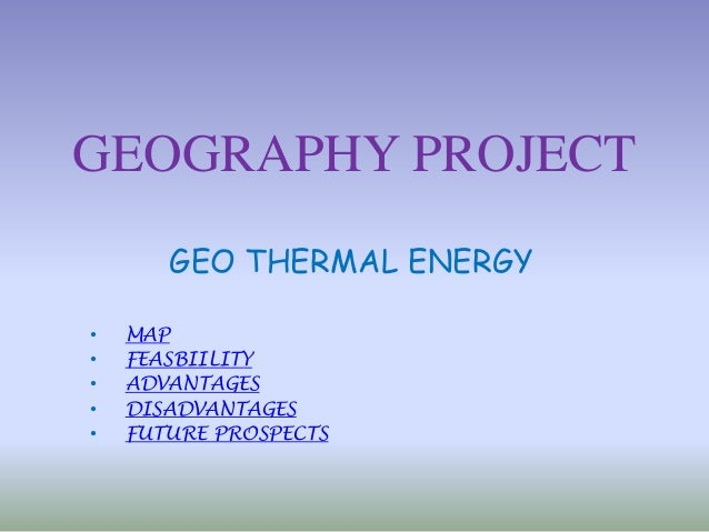 GEOGRAPHY PROJECT GEO THERMAL ENERGY • MAP • FEASBIILITY • ADVANTAGES • DISADVANTAGES • FUTURE PROSPECTS