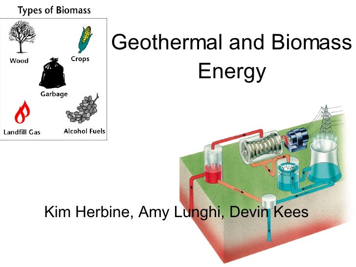 Geothermal and Biomass Energy Kim Herbine, Amy Lunghi, Devin Kees
