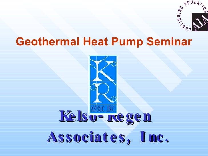 Geothermal Heat Pump Seminar Kelso-Regen Associates, Inc.