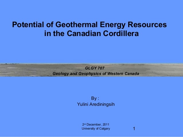 1 Potential of Geothermal Energy Resources in the Canadian Cordillera GLGY 707 Geology and Geophysics of Western Canada By...