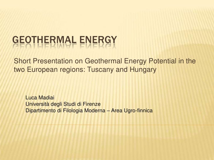 Geothermalenergy<br />Short Presentation on Geothermal Energy Potential in the twoEuropeanregions: Tuscany and Hungary<br ...