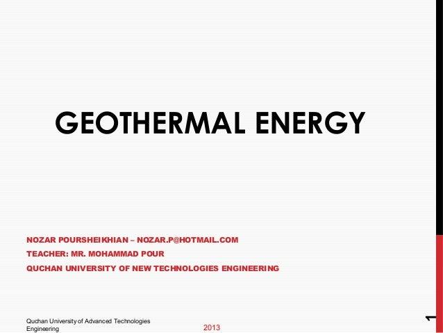 GEOTHERMAL ENERGY  NOZAR POURSHEIKHIAN – NOZAR.P@HOTMAIL.COM TEACHER: MR. MOHAMMAD POUR  Quchan University of Advanced Tec...