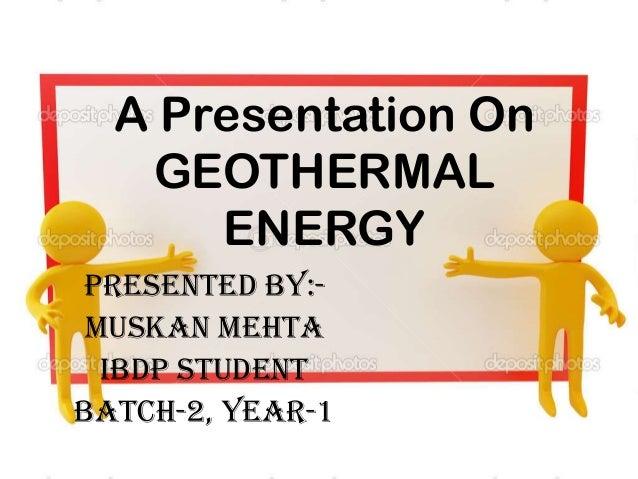 A Presentation On GEOTHERMAL ENERGY Presented BY:- Muskan mehta Ibdp student Batch-2, year-1