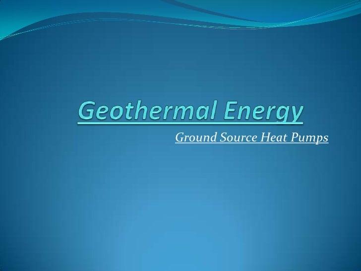 Geothermal Energy<br />Ground Source Heat Pumps<br />