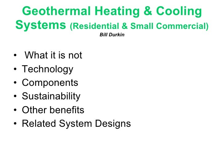 Geothermal Heating & Cooling Systems  (Residential & Small Commercial) Bill Durkin <ul><li>What it is not </li></ul><ul><l...