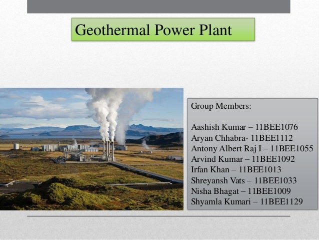 Geothermal Power Plant Group Members: Aashish Kumar – 11BEE1076 Aryan Chhabra- 11BEE1112 Antony Albert Raj I – 11BEE1055 A...