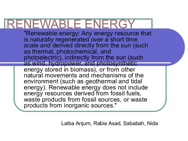 """RENEWABLE ENERGY  """"Renewable energy: Any energy resource that is naturally regenerated over a short time scale and derived..."""