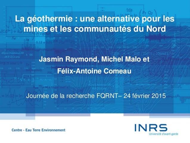 La géothermie : une alternative pour les mines et les communautés du Nord Jasmin Raymond, Michel Malo et Félix-Antoine Com...