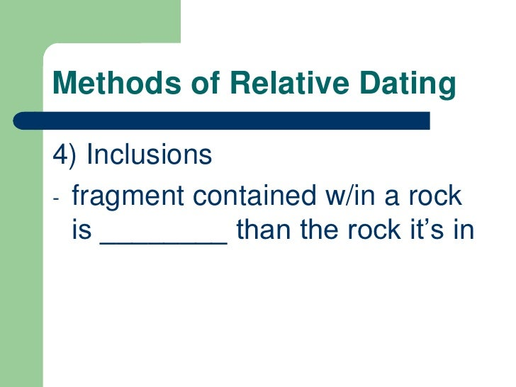 types of relative dating methods The various methods of relative dating are 1 stratigraphical succession: this method depends on the common observation that the height of the habitational area increases as the people continue to live at the same place the deposit thus occurring forms layers depending on the nature of the material brought in by the.
