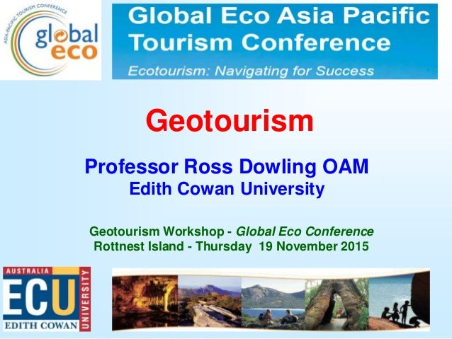 1 Geotourism Professor Ross Dowling OAM Edith Cowan University Geotourism Workshop - Global Eco Conference Rottnest Island...