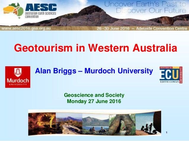 1 Geotourism in Western Australia Alan Briggs – Murdoch University Geoscience and Society Monday 27 June 2016