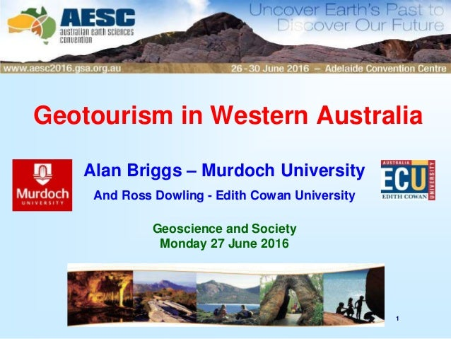 1 Geotourism in Western Australia Alan Briggs – Murdoch University And Ross Dowling - Edith Cowan University Geoscience an...