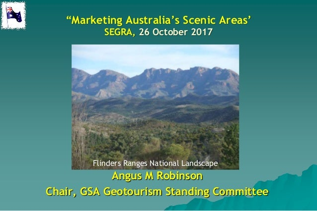 """Marketing Australia's Scenic Areas' SEGRA, 26 October 2017 Angus M Robinson Chair, GSA Geotourism Standing Committee Flin..."